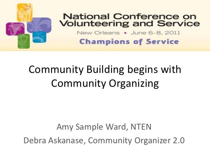 Community Building begins with Community Organizing<br />Amy Sample Ward, NTEN<br />Debra Askanase, Community Organizer 2....