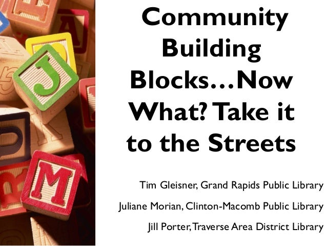 Community Building Blocks…Now What?Take it to the Streets Tim Gleisner, Grand Rapids Public Library Juliane Morian, Clint...