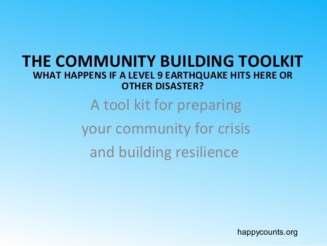 happycounts.org THE COMMUNITY BUILDING TOOLKIT WHAT HAPPENS IF A LEVEL 9 EARTHQUAKE HITS HERE OR OTHER DISASTER? A tool ki...