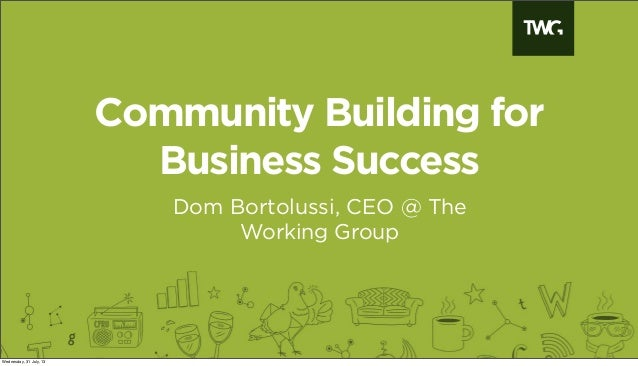 Community Building for Business Success Dom Bortolussi, CEO @ The Working Group Wednesday, 31 July, 13