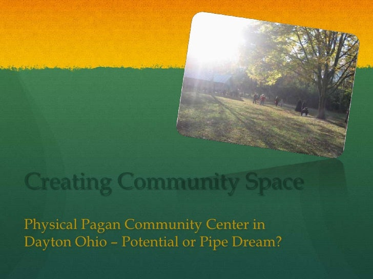 Creating Community Space Physical Pagan Community Center in Dayton Ohio – Potential or Pipe Dream?