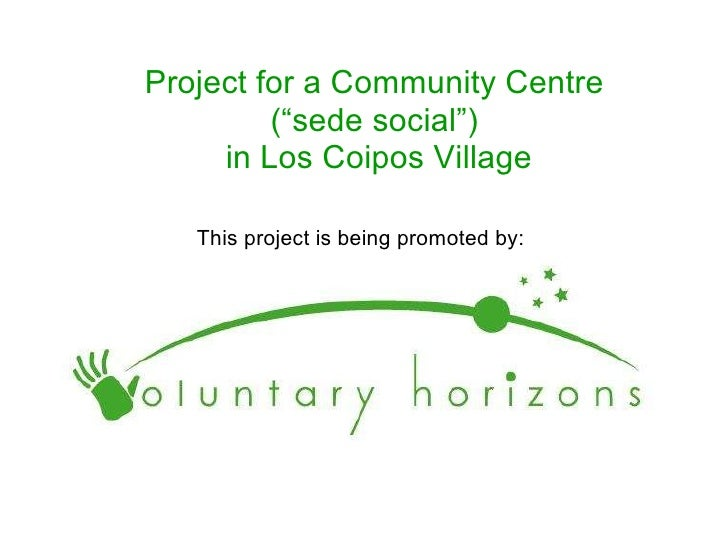 "Project for a Community Centre  (""sede social"")  in Los Coipos Village This project is being promoted by:"