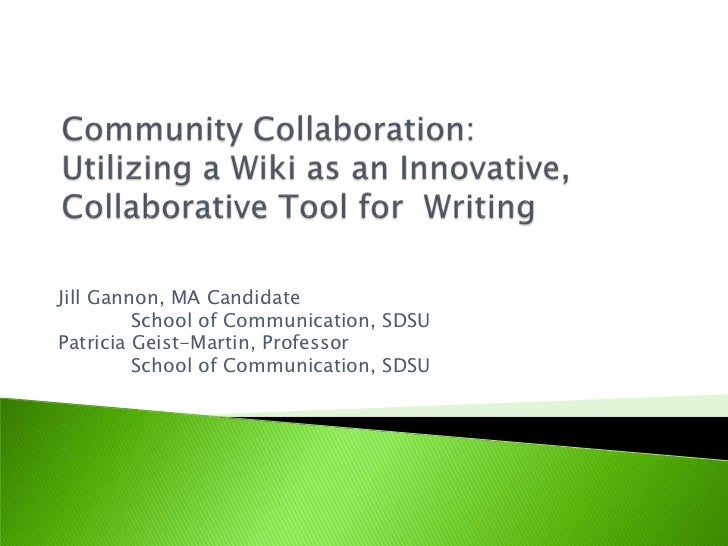 Community Collaboration: Utilizing a Wiki as an Innovative, Collaborative Tool for  Writing <br />Jill Gannon, MA Candida...