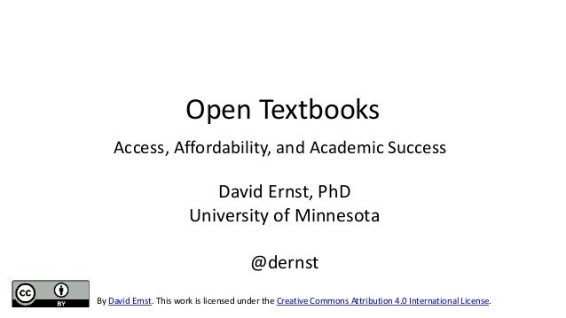 Open Textbooks Access, Affordability, and Academic Success David Ernst, PhD University of Minnesota @dernst By David Ernst...