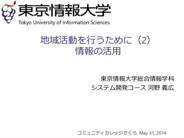 地域活動を行うために(2) 情報の活用 東京情報大学総合情報学科 システム開発コース 河野 義広 Tokyo University of Information Sciences コミュニティカレッジさくら, May 31, 2014