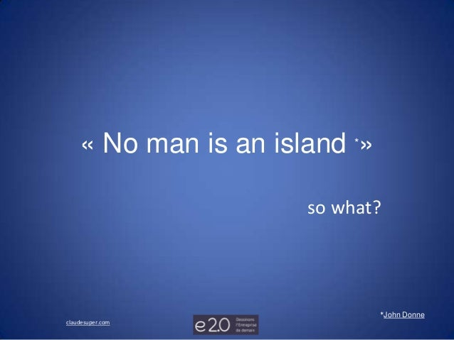 « No man is an island *»                      so what?                               *John Donneclaudesuper.com