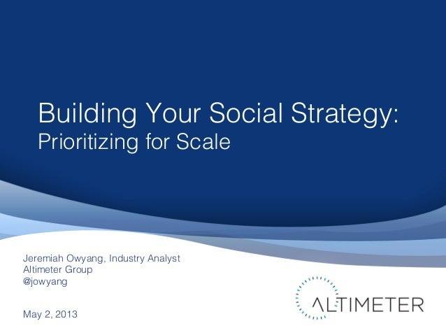 Building Your Social Strategy:Prioritizing for ScaleMay 2, 2013Jeremiah Owyang, Industry AnalystAltimeter Group@jowyang