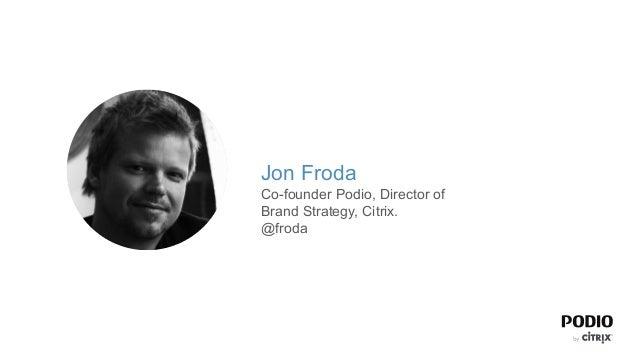 Jon FrodaCo-founder Podio, Director ofBrand Strategy, Citrix.@froda