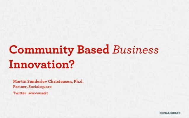 Community Based BusinessInnovation?Martin Sønderlev Christensen, Ph.d.Partner, SocialsquareTwitter: @nowuseit