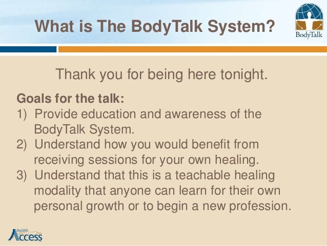 What is The BodyTalk System?      Thank you for being here tonight.Goals for the talk:1) Provide education and awareness o...