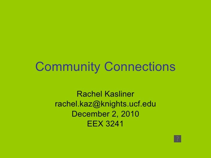 Community Connections Rachel Kasliner [email_address] December 2, 2010 EEX 3241
