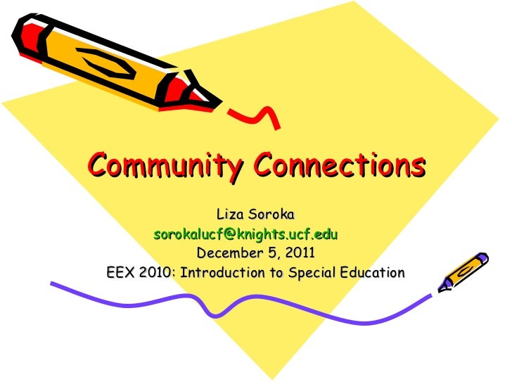 Community Connections Liza Soroka [email_address] December 5, 2011 EEX 2010: Introduction to Special Education