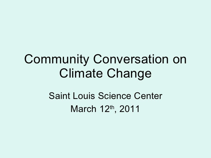 Community Conversation on Climate Change Saint Louis Science Center March 12 th , 2011
