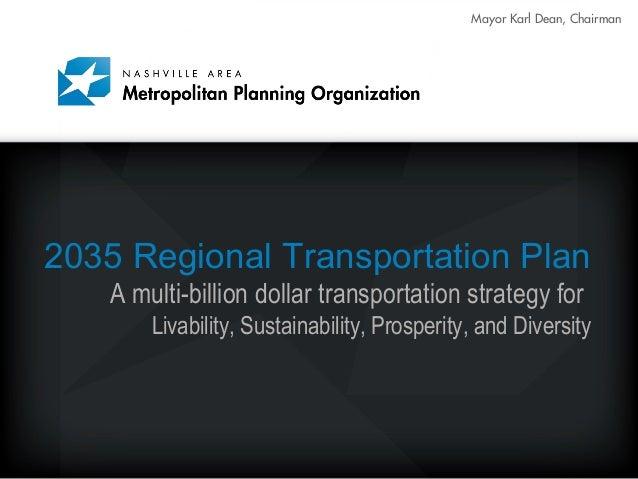 Mayor Karl Dean, Chairman 2035 Regional Transportation Plan A multi-billion dollar transportation strategy for Livability,...