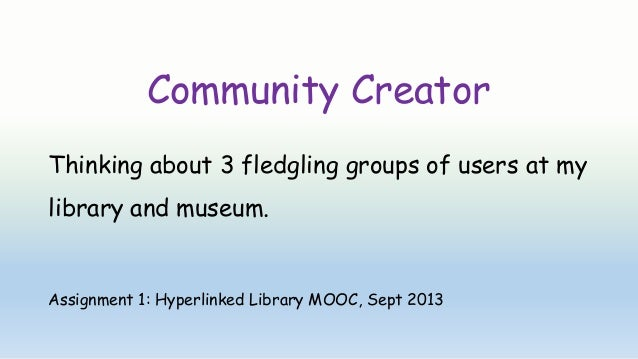 Community Creator Thinking about 3 fledgling groups of users at my library and museum. Assignment 1: Hyperlinked Library M...