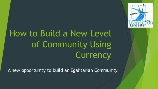 How to Build a New Level of Community Using Currency A new opportunity to build an Egalitarian Community
