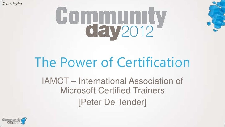 #comdaybe            The Power of Certification             IAMCT – International Association of                Microsoft ...