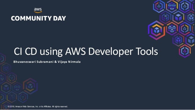 ©2018, AmazonWebServices, Inc. or its Affiliates. All rights reserved. CI CD using AWS Developer Tools Bhuvaneswari Subram...