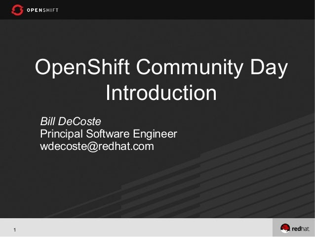 OpenShift Community Day         Introduction    Bill DeCoste    Principal Software Engineer    wdecoste@redhat.com1
