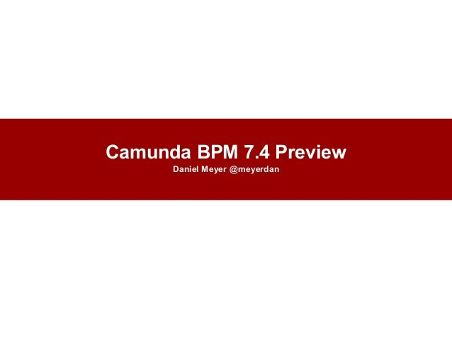 Camunda BPM 7.4 Preview Daniel Meyer @meyerdan