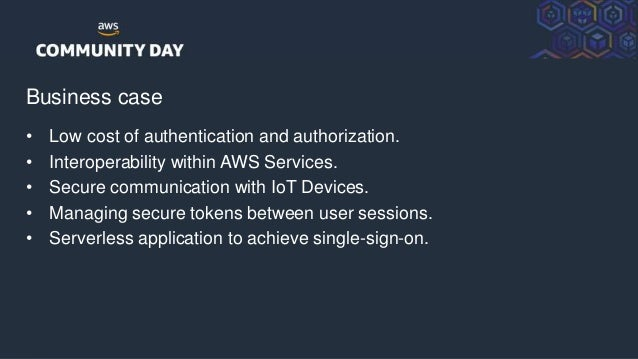 © 2018, Amazon Web Services, Inc. or its Affiliates. All rights reserved. Business case • Low cost of authentication and a...