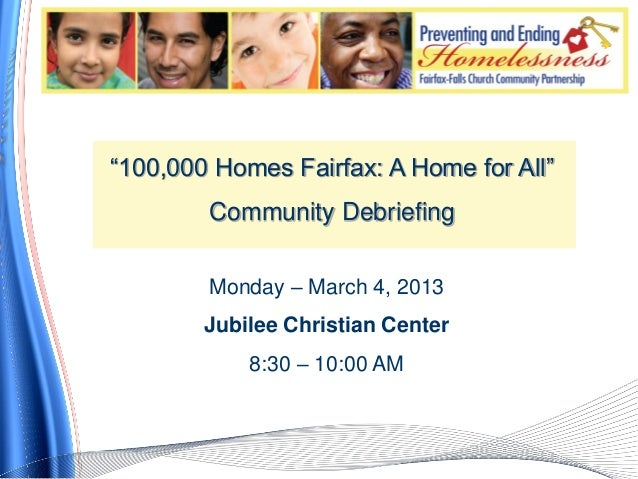 """""""100,000 Homes Fairfax: A Home for All""""        Community Debriefing        Monday – March 4, 2013        Jubilee Christian..."""