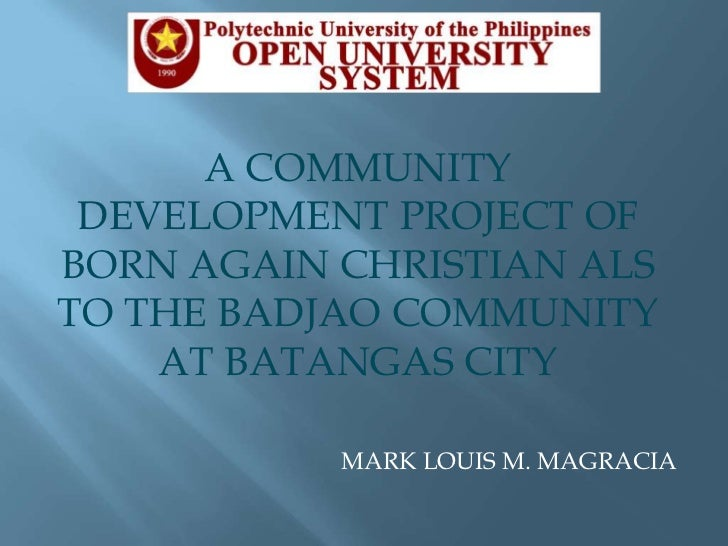 A COMMUNITY DEVELOPMENT PROJECT OF BORN AGAIN CHRISTIAN ALS TO THE BADJAO COMMUNITY AT BATANGAS CITY<br />MARK LOUIS M. MA...