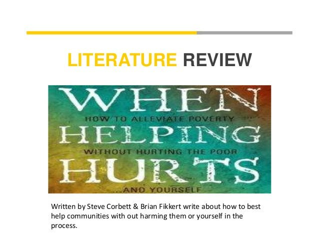 LITERATURE REVIEW  Written by Steve Corbett & Brian Fikkert write about how to best  help communities with out harming the...