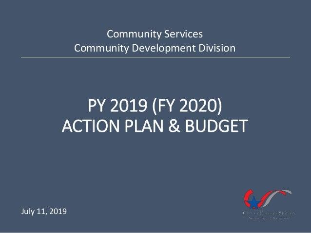 PY 2019 (FY 2020) ACTION PLAN & BUDGET Community Services Community Development Division July 11, 2019