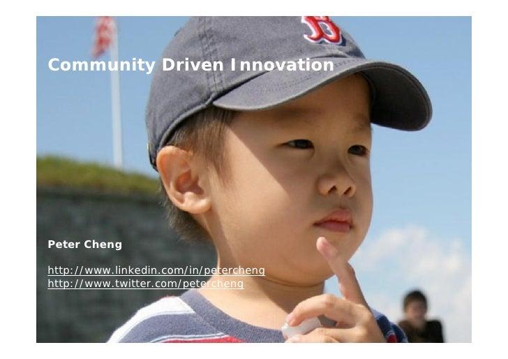 Community Driven Innovation     Peter Cheng  http://www.linkedin.com/in/petercheng http://www.twitter.com/petercheng      ...
