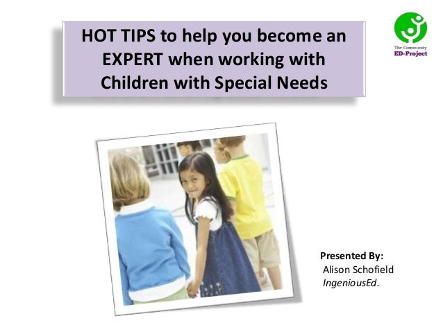 Presented By:Alison SchofieldIngeniousEd.HOT TIPS to help you become anEXPERT when working withChildren with Special Needs