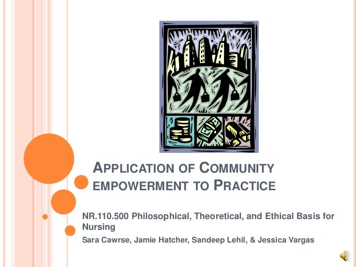 APPLICATION OF COMMUNITY  EMPOWERMENT TO PRACTICENR.110.500 Philosophical, Theoretical, and Ethical Basis forNursingSara C...