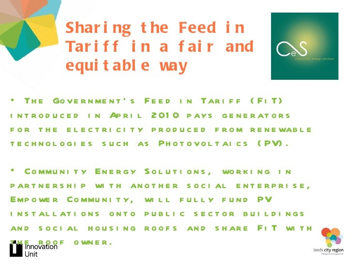 Sharing the Feed in Tariff in a fair and equitable way <ul><li>The Government's Feed in Tariff (FiT) introduced in April 2...