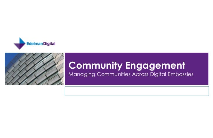Community Engagement  Managing Communities Across Digital Embassies   	   EdelmanDigital.com	   	   |	   @edelmandigital	 ...