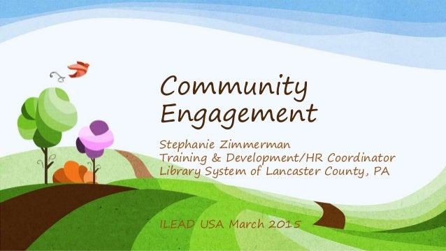 Community Engagement Stephanie Zimmerman Training & Development/HR Coordinator Library System of Lancaster County, PA ILEA...