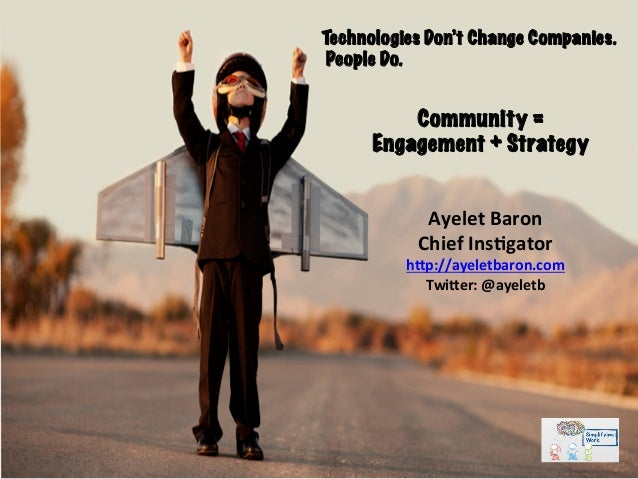 Community = Engagement + Strategy Technologies Don't Change Companies. People Do. Ayelet	   Baron	    Chief	   Ins2gator	 ...