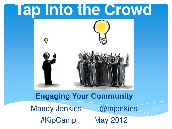 Tap Into the Crowd   Engaging Your Community  Mandy Jenkins    @mjenkins    #KipCamp      May 2012