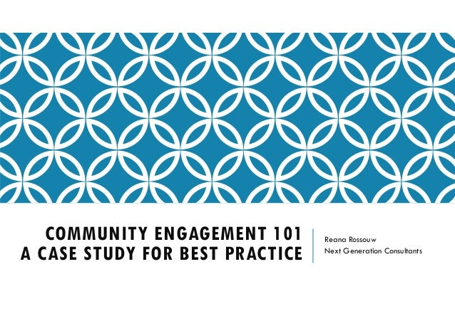 COMMUNITY ENGAGEMENT 101 A CASE STUDY FOR BEST PRACTICE Reana Rossouw Next Generation Consultants