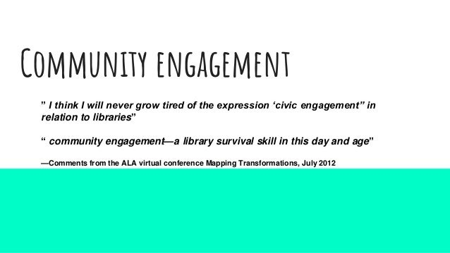 """Community engagement """" I think I will never grow tired of the expression 'civic engagement"""" in relation to libraries"""" """" co..."""