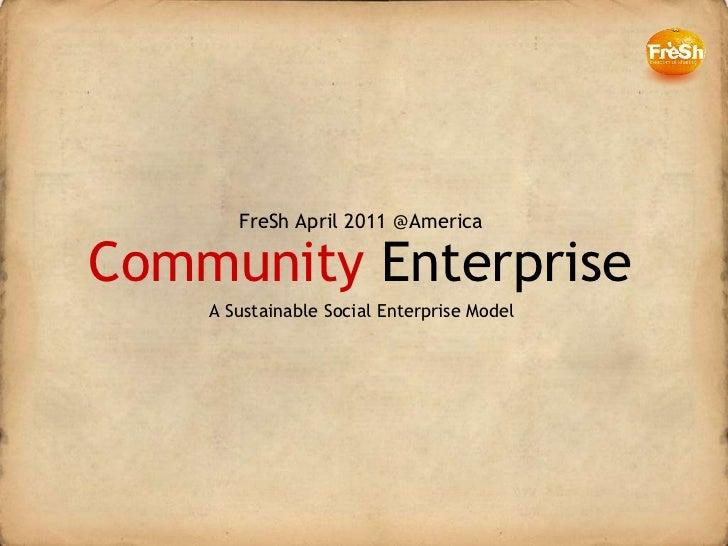 Community  Enterprise FreSh April 2011 @America A Sustainable Social Enterprise Model
