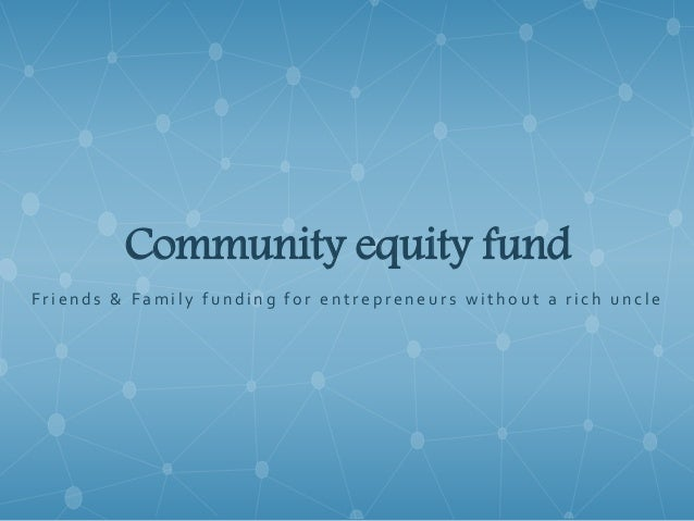 Community equity fund F r i e n d s & F a m i l y f u n d i n g f o r e n t r e p r e n e u r s w i t h o u t a r i c h u ...
