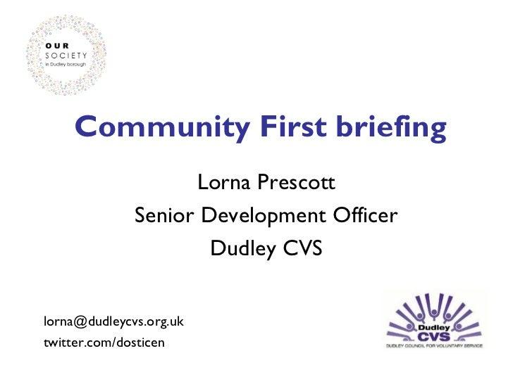 Community First briefing Lorna Prescott Senior Development Officer Dudley CVS [email_address] twitter.com/dosticen