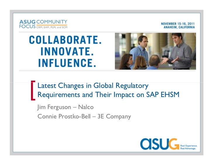 [   Latest Changes in Global Regulatory    Requirements and Their Impact on SAP EHSM    Jim Ferguson – Nalco    Connie Pro...