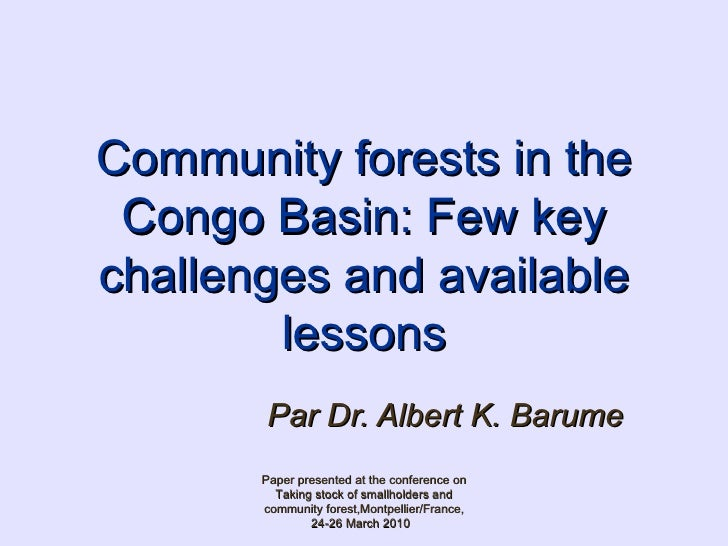 Community forests in the Congo Basin: Few key challenges and available lessons Par Dr. Albert K. Barume   Paper presented ...