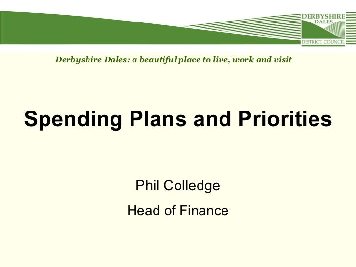 Spending Plans and Priorities Phil Colledge Head of Finance Derbyshire Dales: a beautiful place to live, work and visit