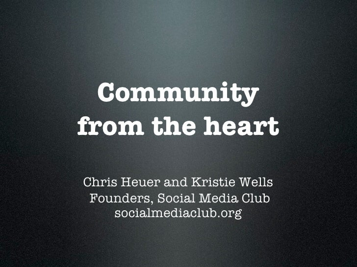 Community from the heart Chris Heuer and Kristie Wells  Founders, Social Media Club      socialmediaclub.org