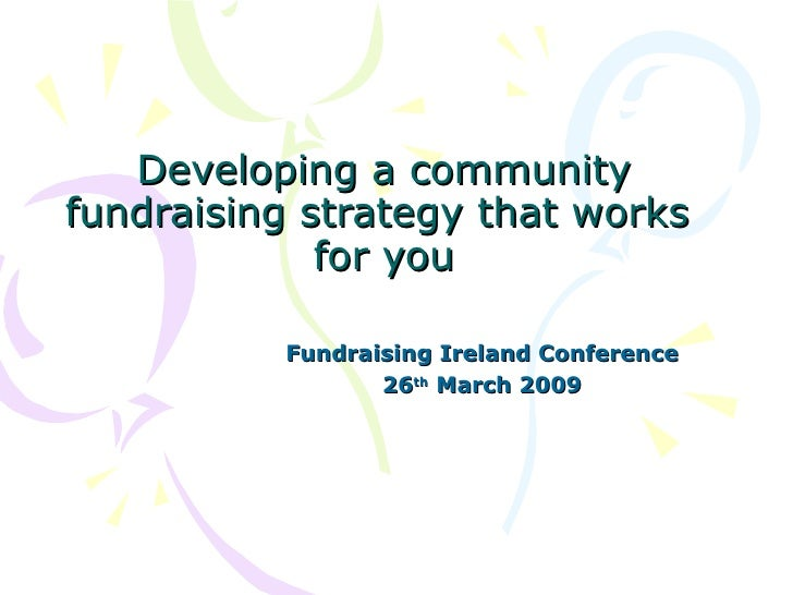 Developing a community fundraising strategy that works              for you            Fundraising Ireland Conference     ...