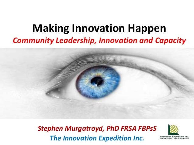 Making Innovation HappenCommunity Leadership, Innovation and Capacity      Stephen Murgatroyd, PhD FRSA FBPsS          The...