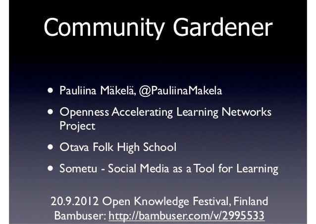 Community Gardener• Pauliina Mäkelä, @PauliinaMakela• Openness Accelerating Learning Networks  Project• Otava Folk High Sc...