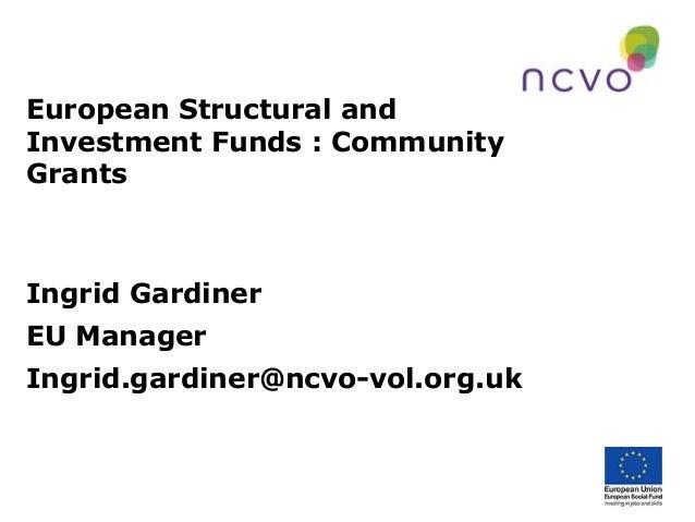 European Structural and Investment Funds : Community Grants  Ingrid Gardiner EU Manager Ingrid.gardiner@ncvo-vol.org.uk